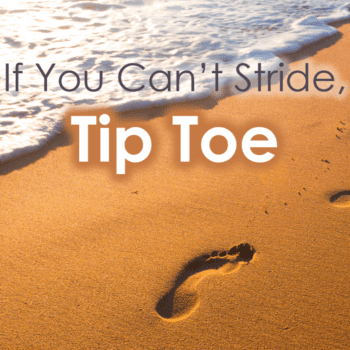 If you can't stride, tip toe